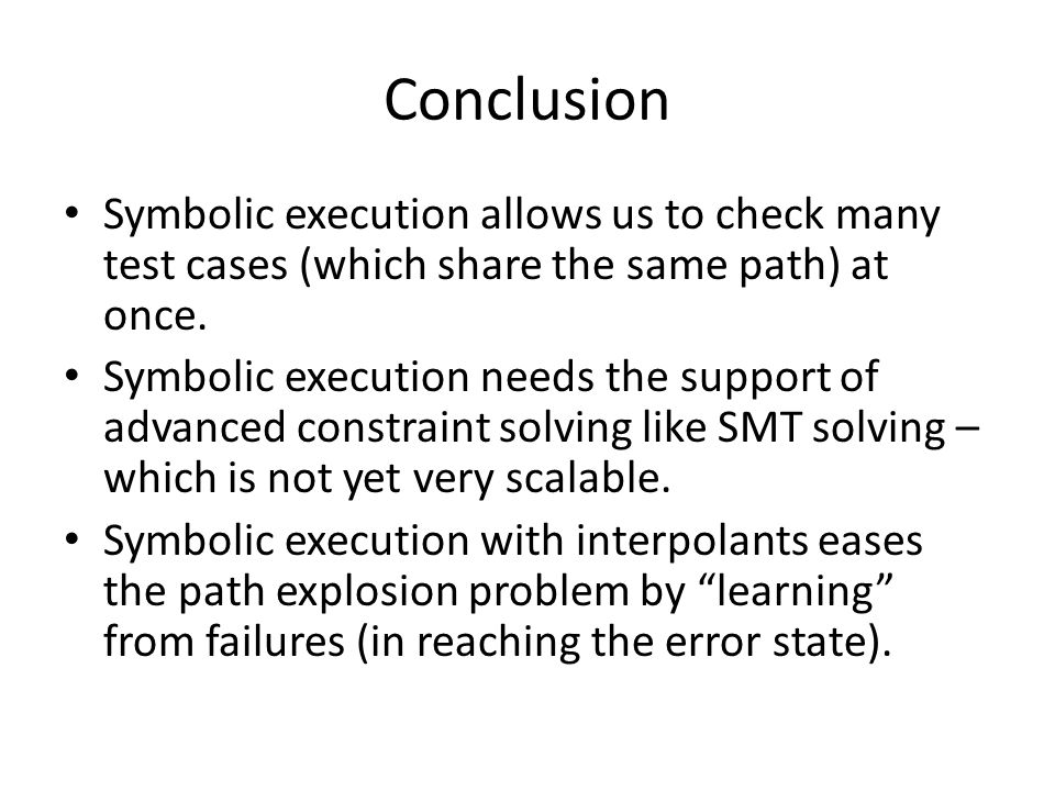 Conclusion Symbolic execution allows us to check many test cases (which share the same path) at once.