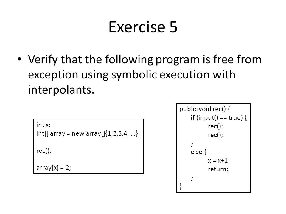 Exercise 5 Verify that the following program is free from exception using symbolic execution with interpolants.