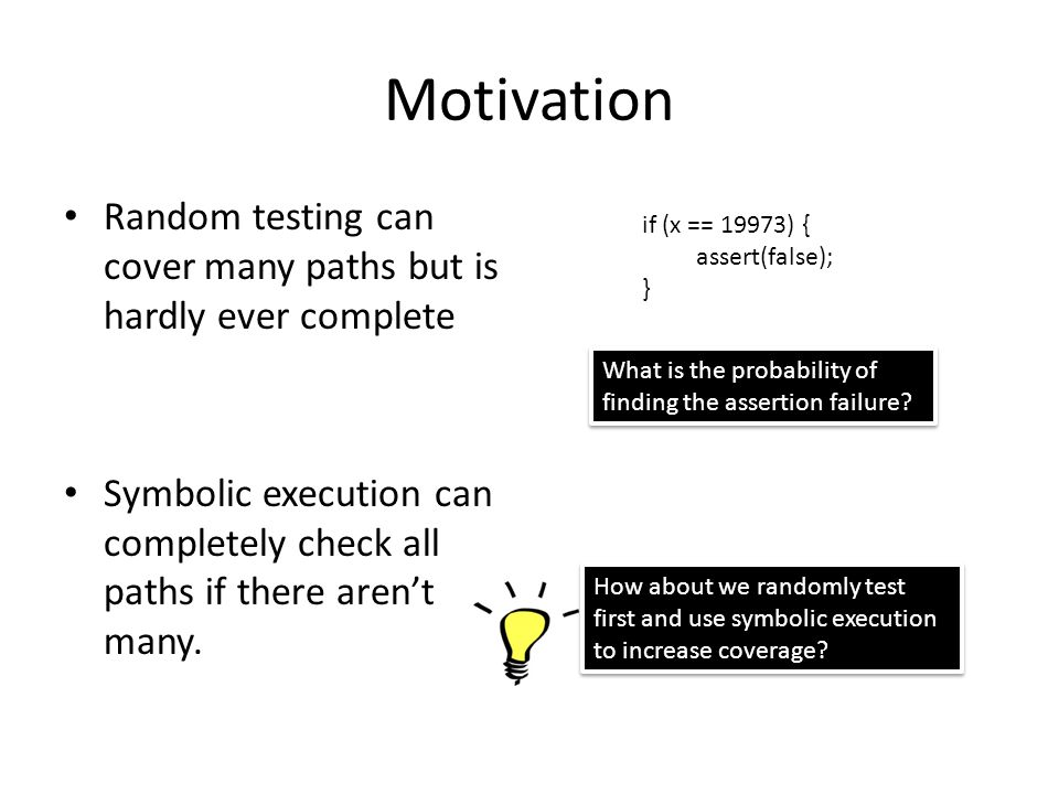 Motivation Random testing can cover many paths but is hardly ever complete. Symbolic execution can completely check all paths if there aren't many.