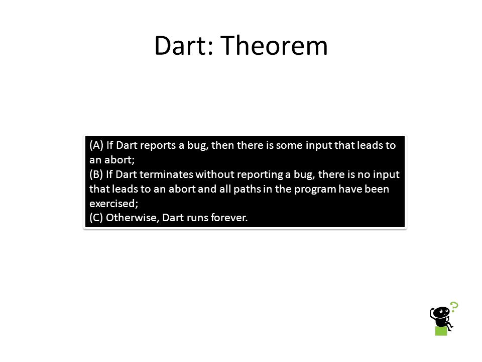 Dart: Theorem (A) If Dart reports a bug, then there is some input that leads to an abort;