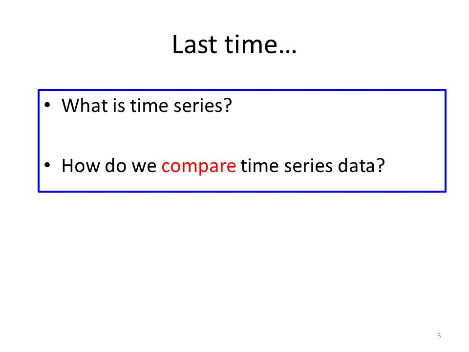 Last time… What is time series How do we compare time series data