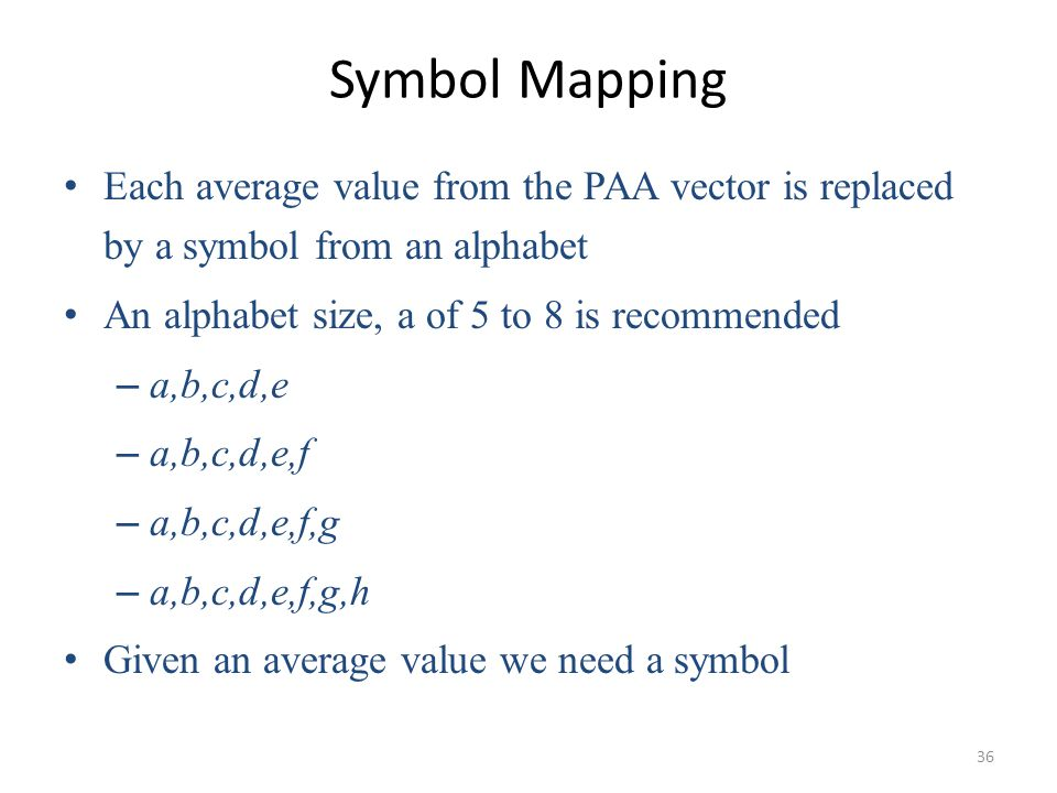 Symbol Mapping Each average value from the PAA vector is replaced by a symbol from an alphabet. An alphabet size, a of 5 to 8 is recommended.