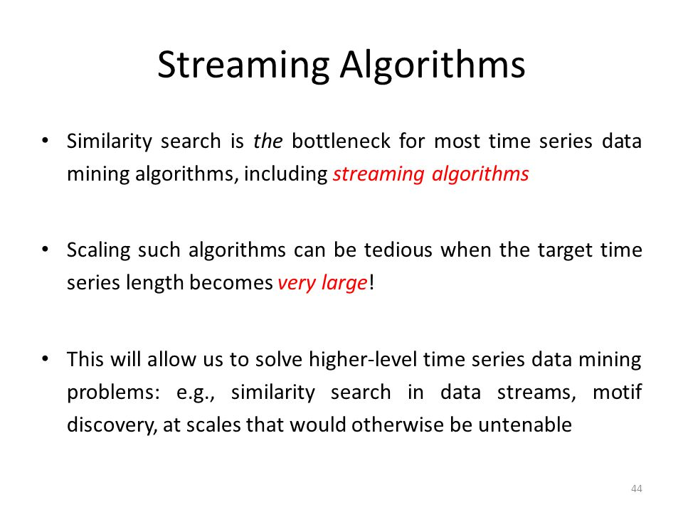 Streaming Algorithms Similarity search is the bottleneck for most time series data mining algorithms, including streaming algorithms.
