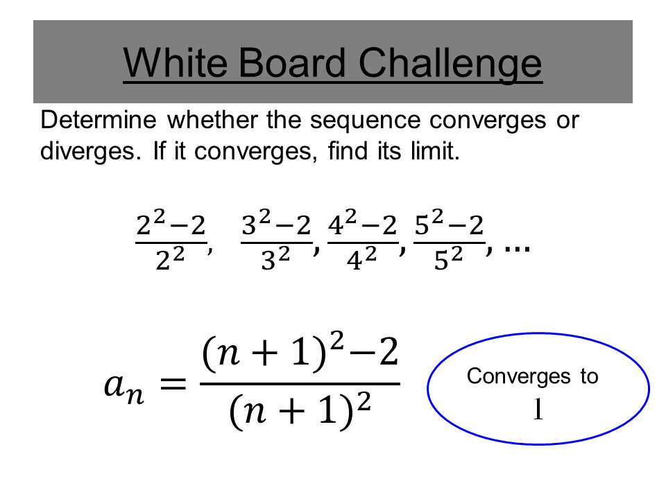 White Board Challenge Determine whether the sequence converges or diverges. If it converges, find its limit.