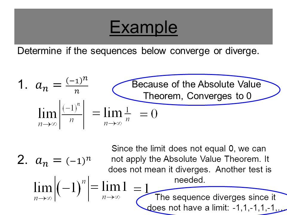Example Determine if the sequences below converge or diverge. 𝑎 𝑛 = −1 𝑛 𝑛. 𝑎 𝑛 = −1 𝑛. Because of the Absolute Value.