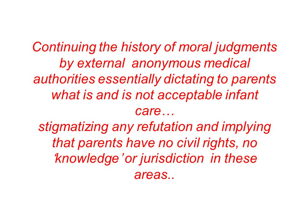 Continuing the history of moral judgments by external anonymous medical authorities essentially dictating to parents what is and is not acceptable infant care… stigmatizing any refutation and implying that parents have no civil rights, no 'knowledge' or jurisdiction in these areas..