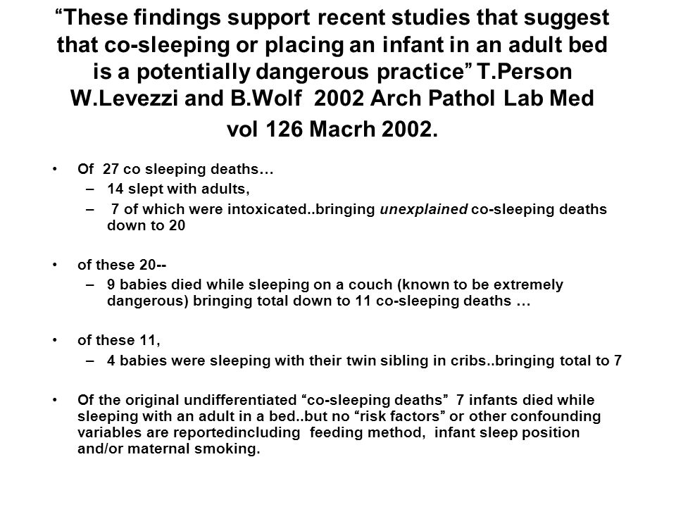 These findings support recent studies that suggest that co-sleeping or placing an infant in an adult bed is a potentially dangerous practice T.Person W.Levezzi and B.Wolf 2002 Arch Pathol Lab Med vol 126 Macrh 2002.