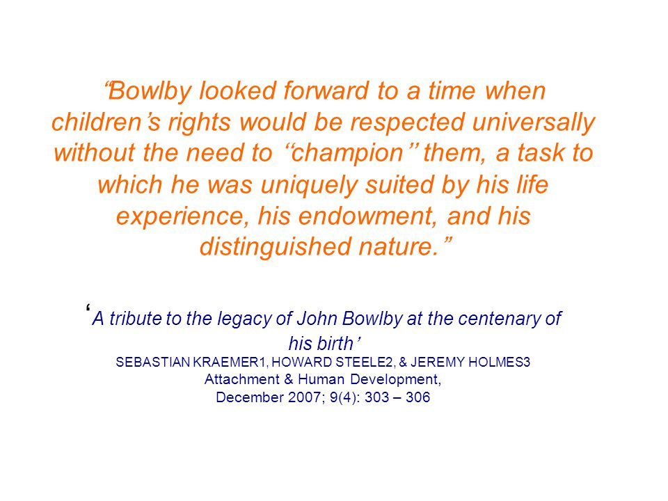 Bowlby looked forward to a time when children's rights would be respected universally without the need to ''champion'' them, a task to which he was uniquely suited by his life experience, his endowment, and his distinguished nature. 'A tribute to the legacy of John Bowlby at the centenary of his birth' SEBASTIAN KRAEMER1, HOWARD STEELE2, & JEREMY HOLMES3 Attachment & Human Development, December 2007; 9(4): 303 – 306