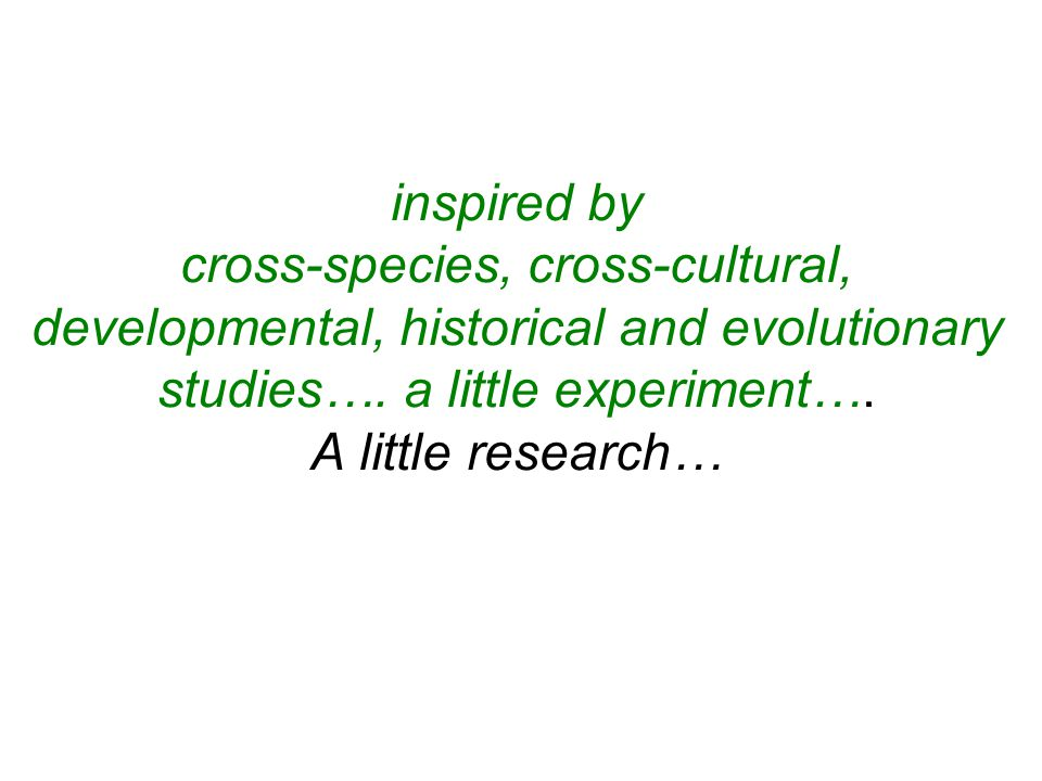 inspired by cross-species, cross-cultural, developmental, historical and evolutionary studies….