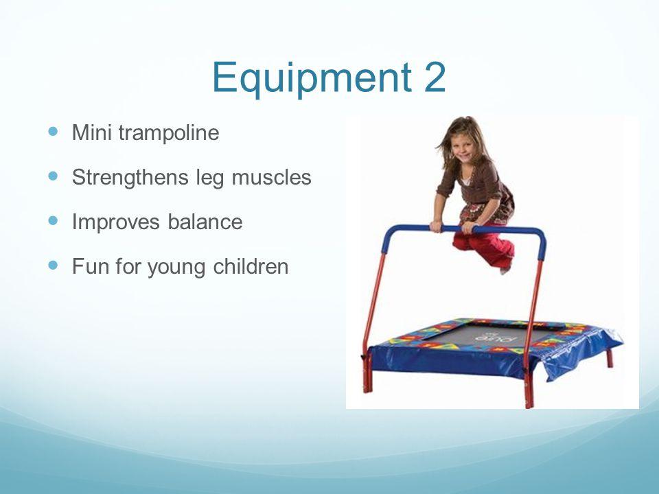 Equipment 2 Mini trampoline Strengthens leg muscles Improves balance