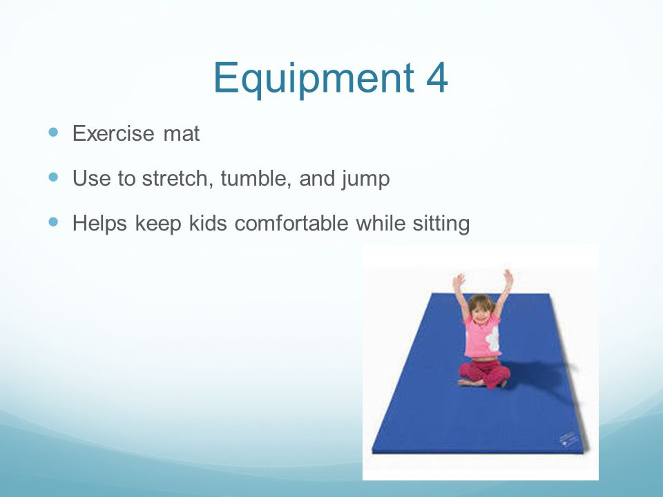 Equipment 4 Exercise mat Use to stretch, tumble, and jump