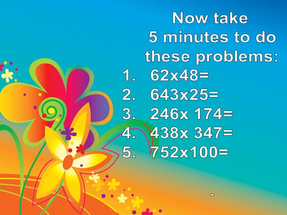Now take 5 minutes to do these problems: 62x48= 643x25= 246x 174= 438x 347= 752x100= .
