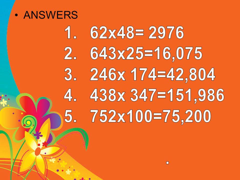 ANSWERS 62x48= 2976 643x25=16,075 246x 174=42,804 438x 347=151,986 752x100=75,200 .