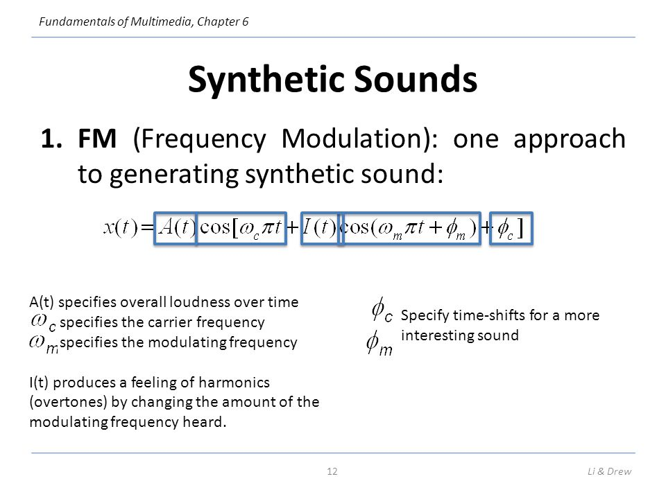 Synthetic Sounds FM (Frequency Modulation): one approach to generating synthetic sound: A(t) specifies overall loudness over time.