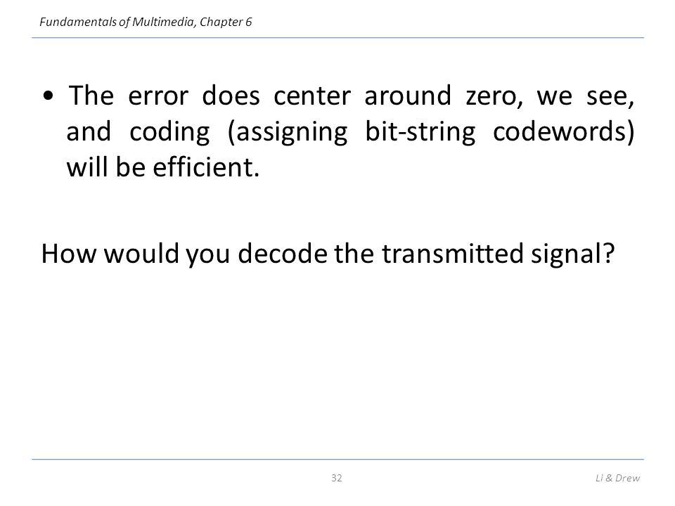 • The error does center around zero, we see, and coding (assigning bit-string codewords) will be efficient. How would you decode the transmitted signal