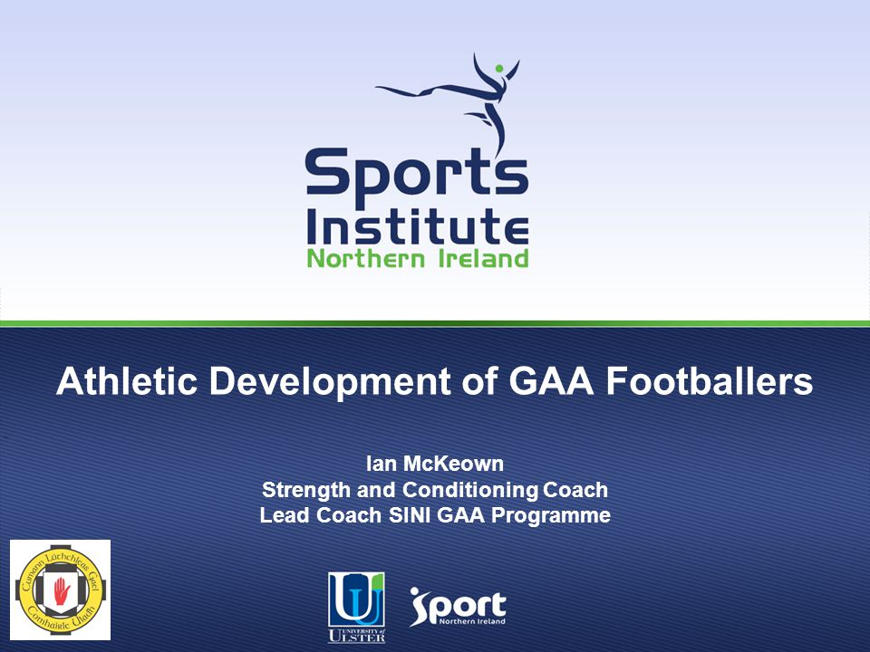 Athletic Development of GAA Footballers Ian McKeown Strength and Conditioning Coach Lead Coach SINI GAA Programme