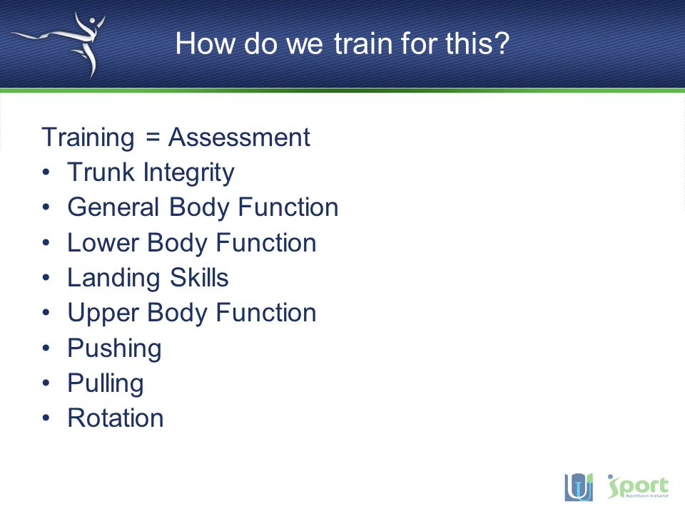 How do we train for this Training = Assessment Trunk Integrity