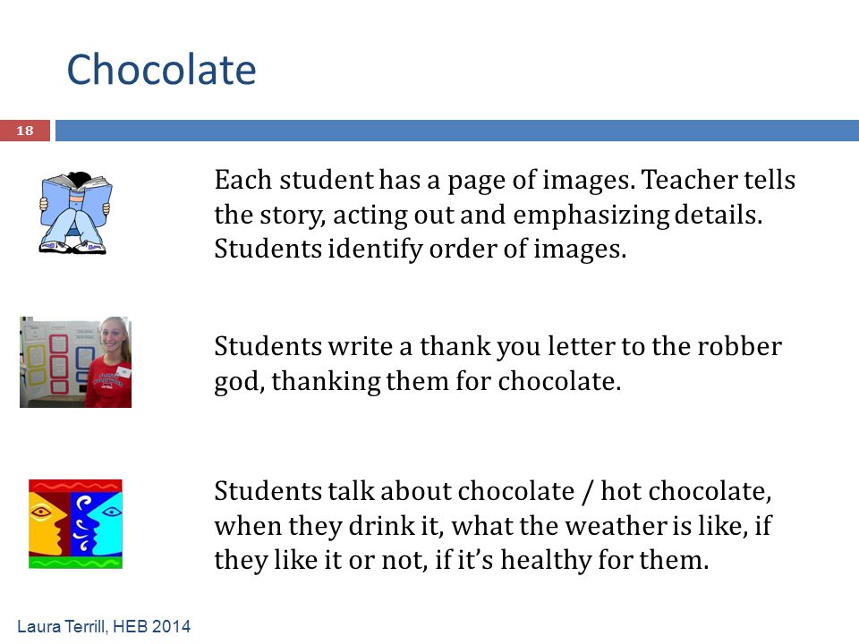 Chocolate Each student has a page of images. Teacher tells the story, acting out and emphasizing details. Students identify order of images.