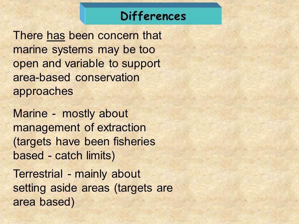 Differences There has been concern that marine systems may be too open and variable to support area-based conservation approaches.