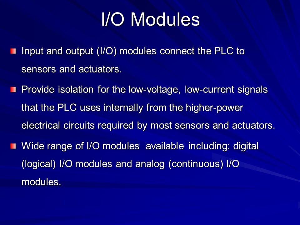 I/O Modules Input and output (I/O) modules connect the PLC to sensors and actuators.