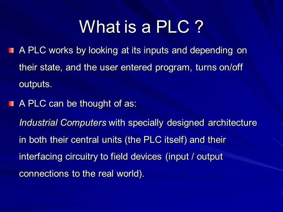 What is a PLC A PLC works by looking at its inputs and depending on their state, and the user entered program, turns on/off outputs.