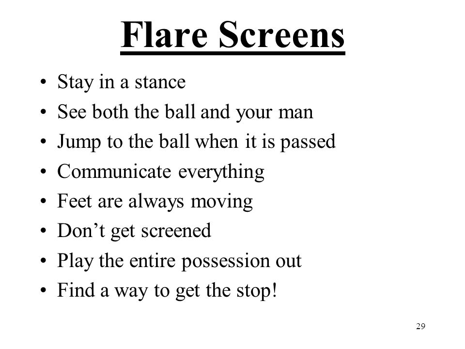 Flare Screens Stay in a stance See both the ball and your man