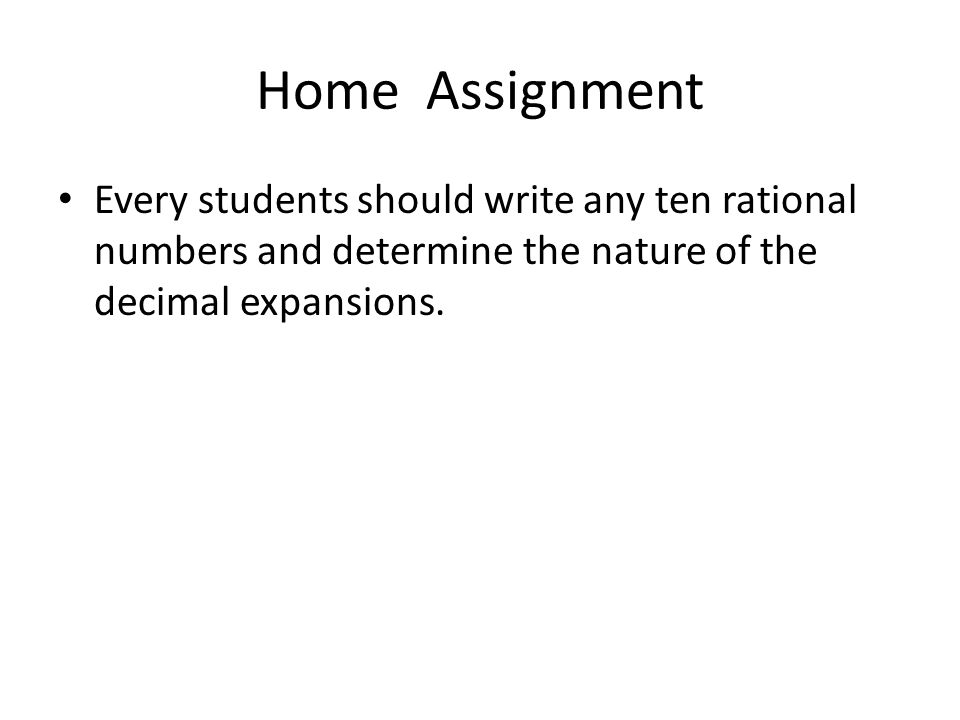 Home Assignment Every students should write any ten rational numbers and determine the nature of the decimal expansions.