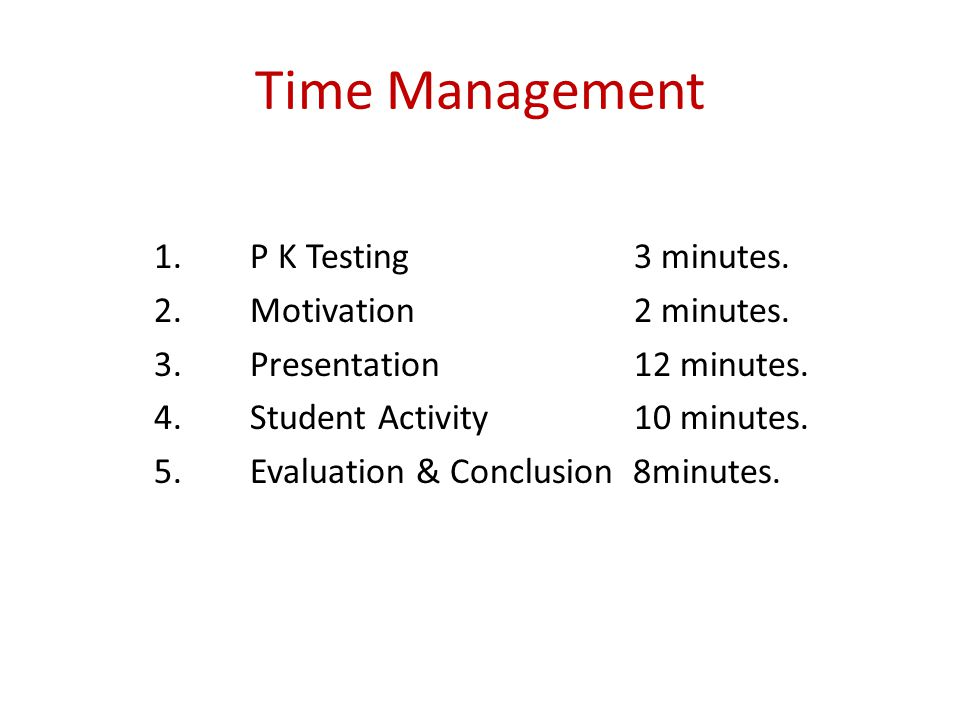 Time Management 1. P K Testing 3 minutes. 2. Motivation 2 minutes.
