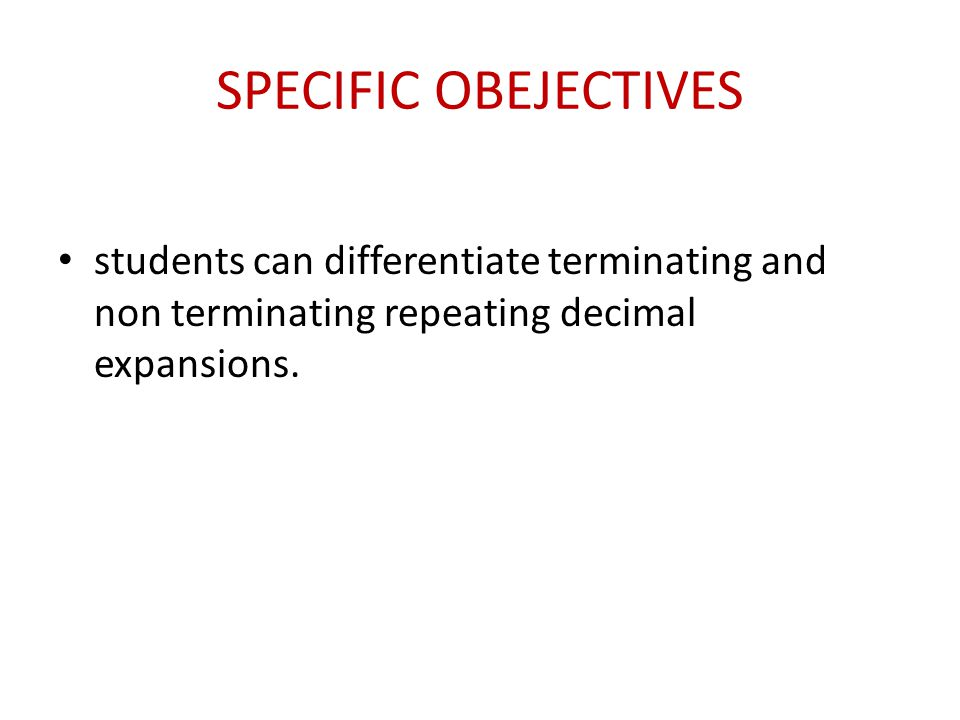 SPECIFIC OBEJECTIVES students can differentiate terminating and non terminating repeating decimal expansions.