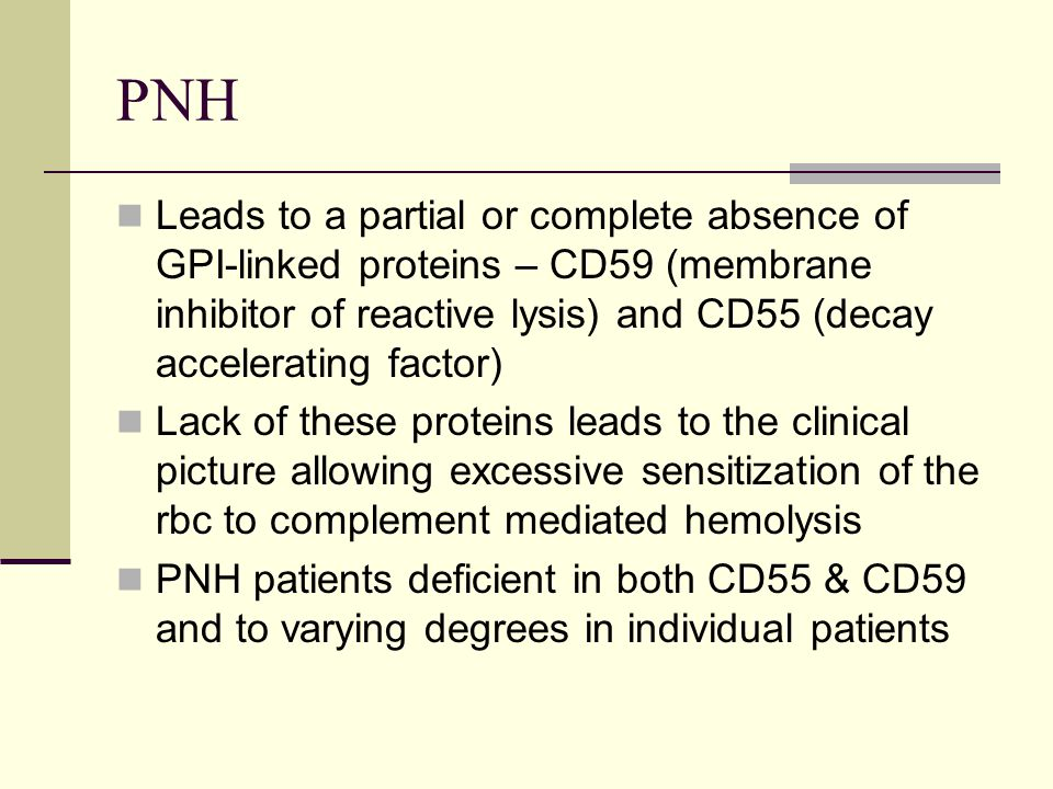 PNH Leads to a partial or complete absence of GPI-linked proteins – CD59 (membrane inhibitor of reactive lysis) and CD55 (decay accelerating factor)