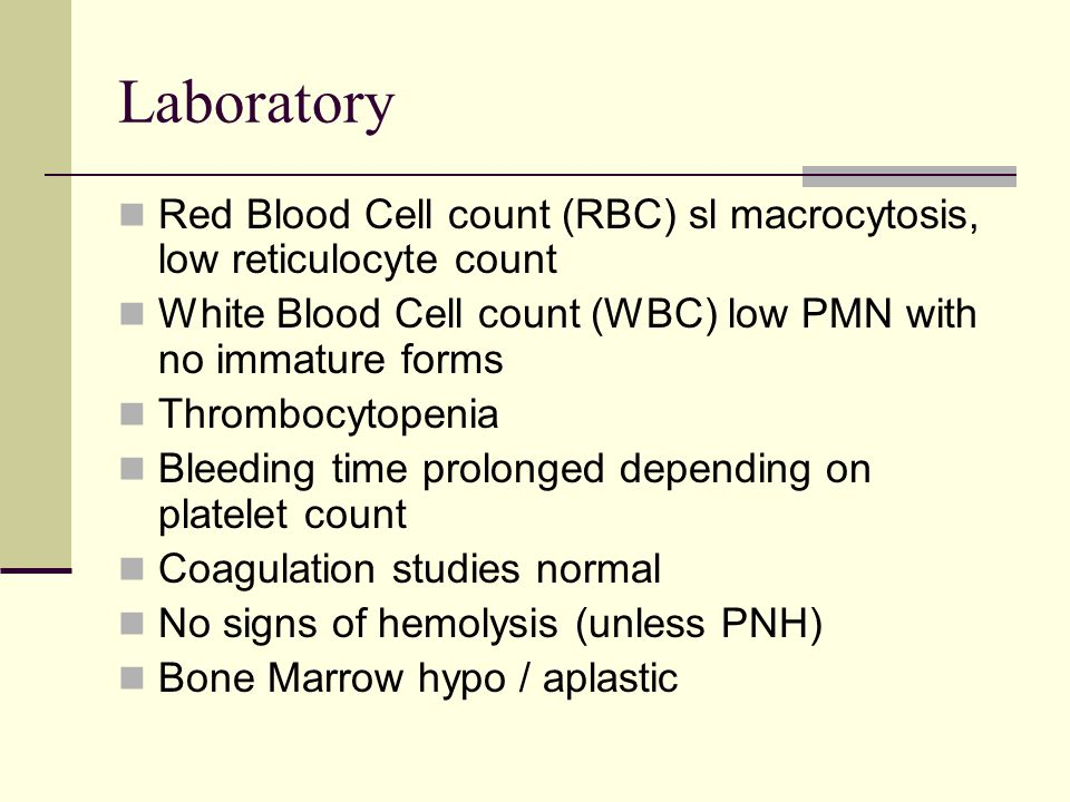 Laboratory Red Blood Cell count (RBC) sl macrocytosis, low reticulocyte count. White Blood Cell count (WBC) low PMN with no immature forms.