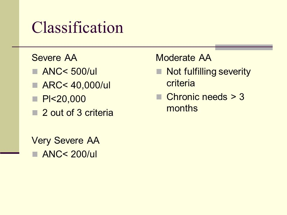 Classification Severe AA ANC< 500/ul ARC< 40,000/ul Pl<20,000