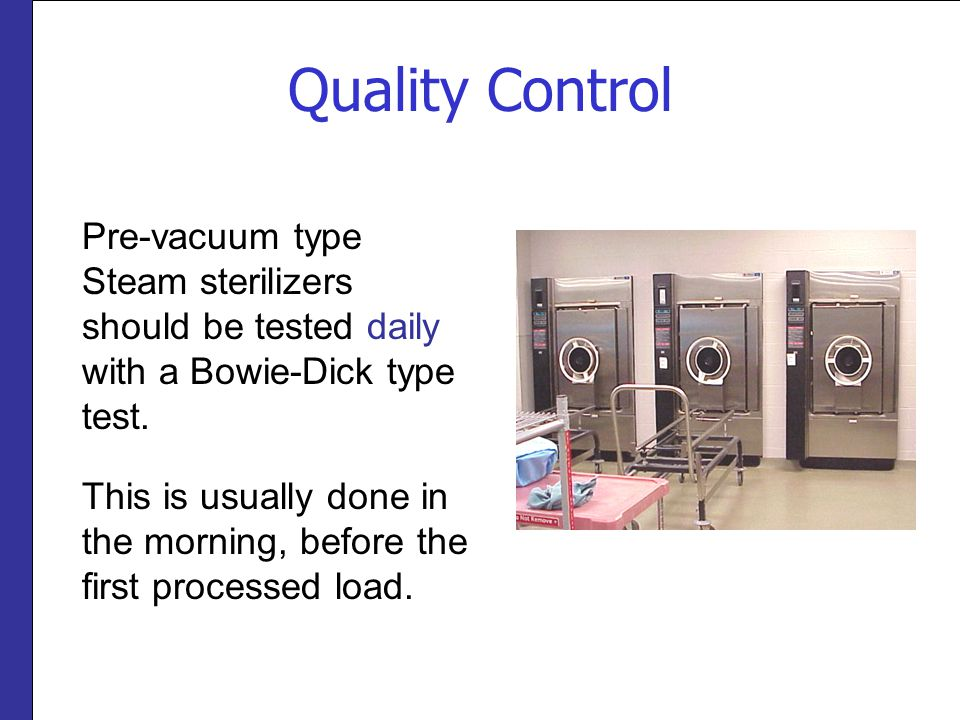 Quality Control Pre-vacuum type Steam sterilizers should be tested daily with a Bowie-Dick type test.
