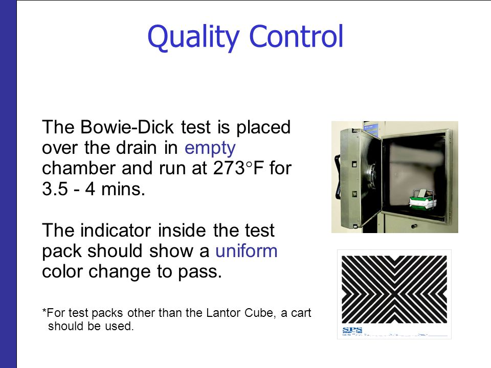 Quality Control The Bowie-Dick test is placed over the drain in empty chamber and run at 273°F for 3.5 - 4 mins.