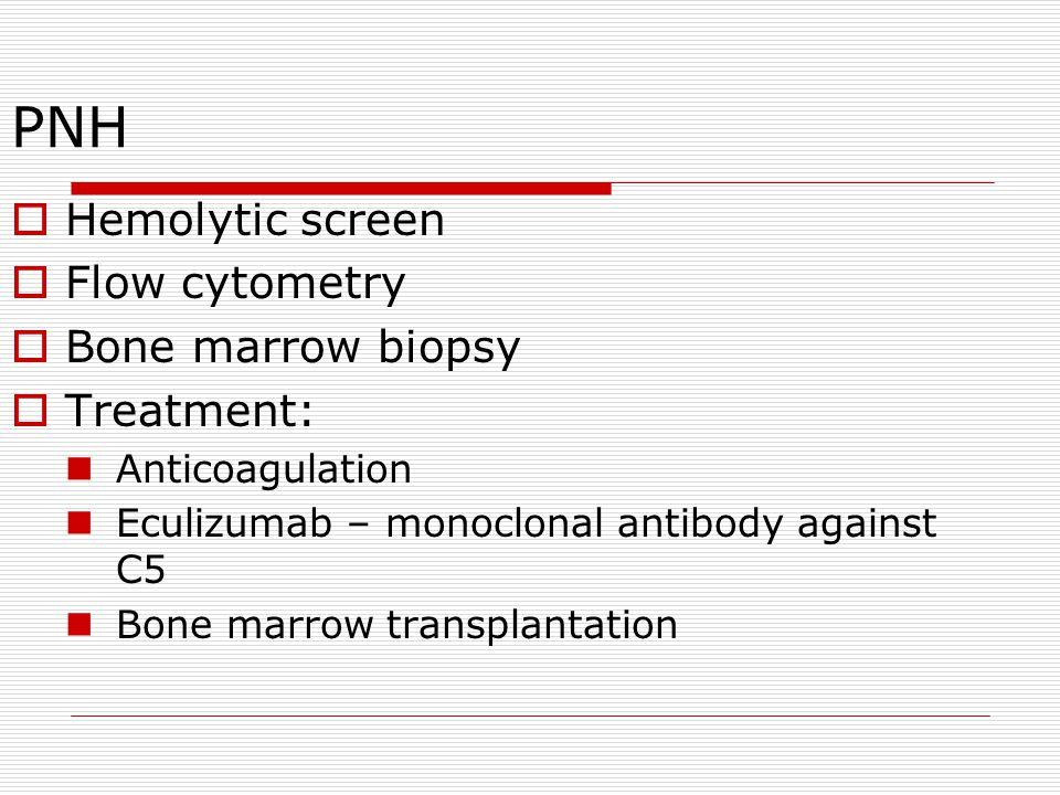 PNH Hemolytic screen Flow cytometry Bone marrow biopsy Treatment: