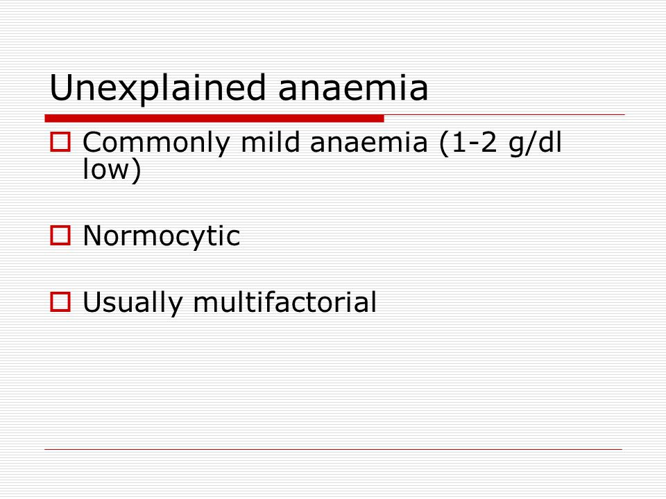 Unexplained anaemia Commonly mild anaemia (1-2 g/dl low) Normocytic
