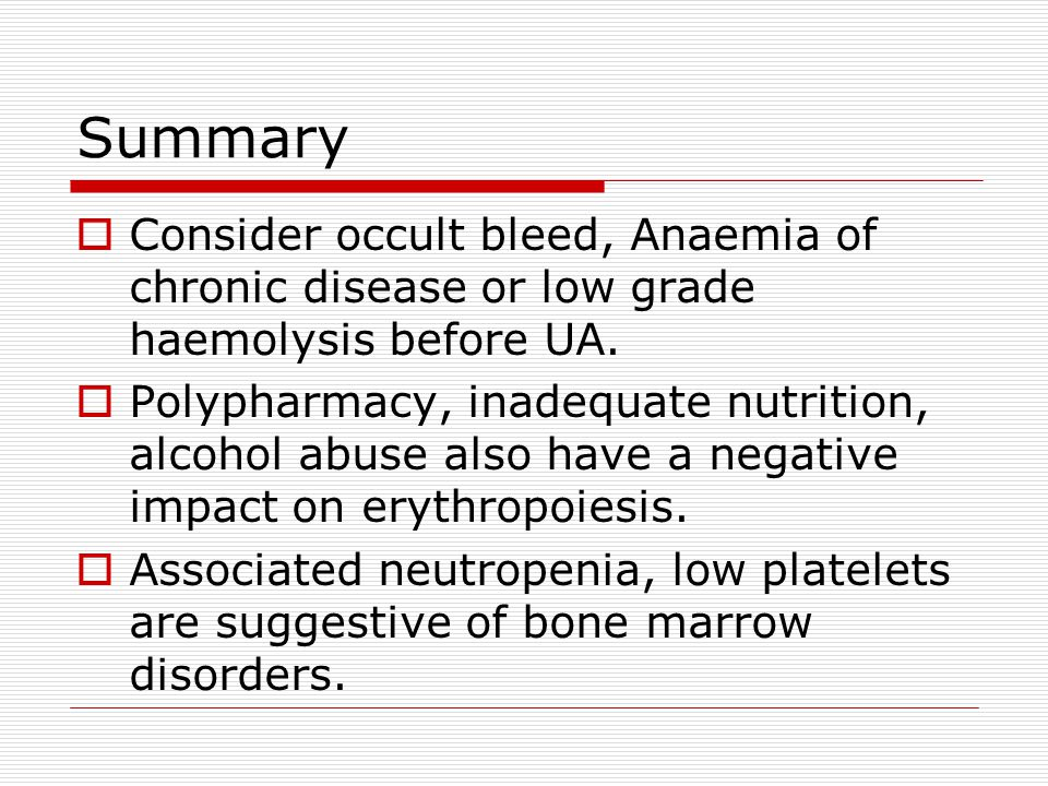 Summary Consider occult bleed, Anaemia of chronic disease or low grade haemolysis before UA.