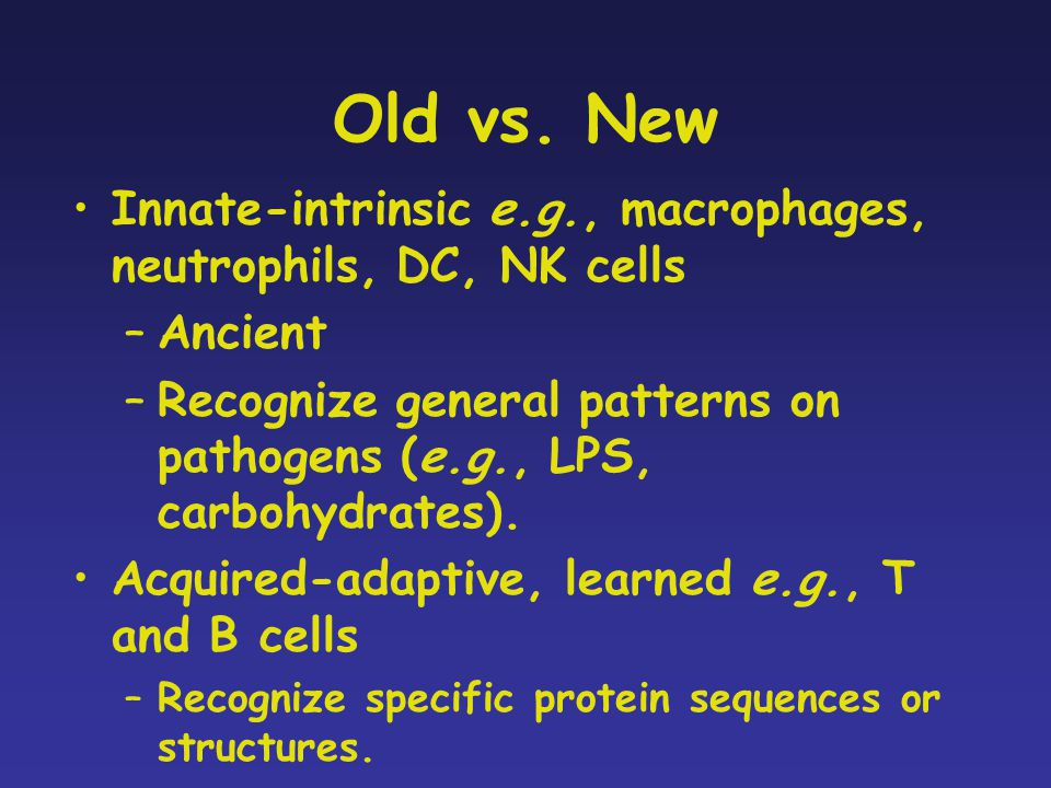 Old vs. New Innate-intrinsic e.g., macrophages, neutrophils, DC, NK cells. Ancient.
