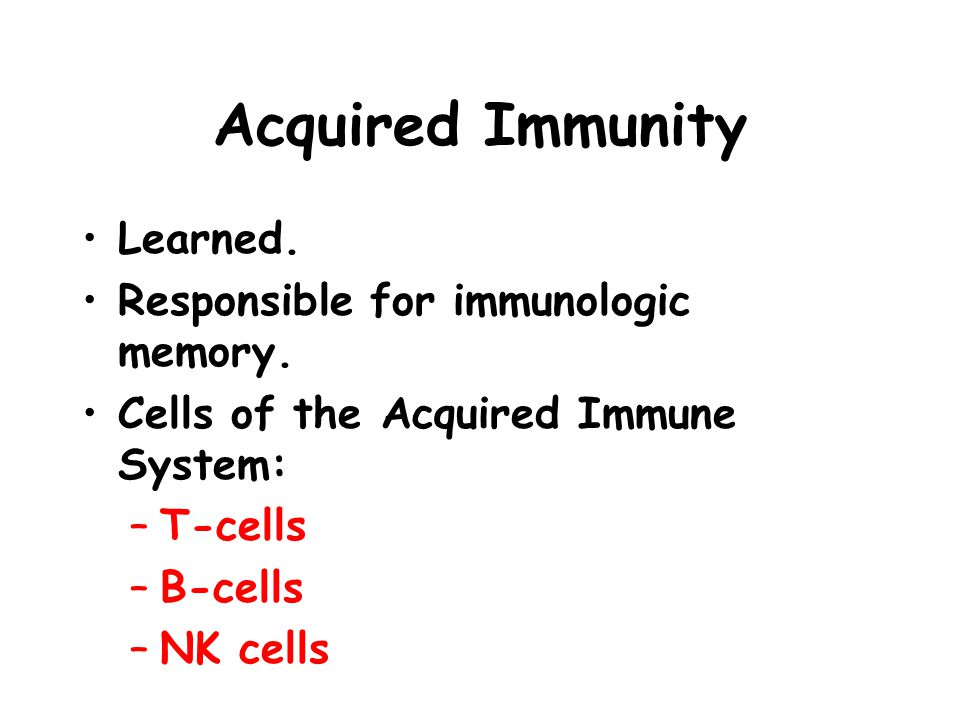 Acquired Immunity Learned. Responsible for immunologic memory.