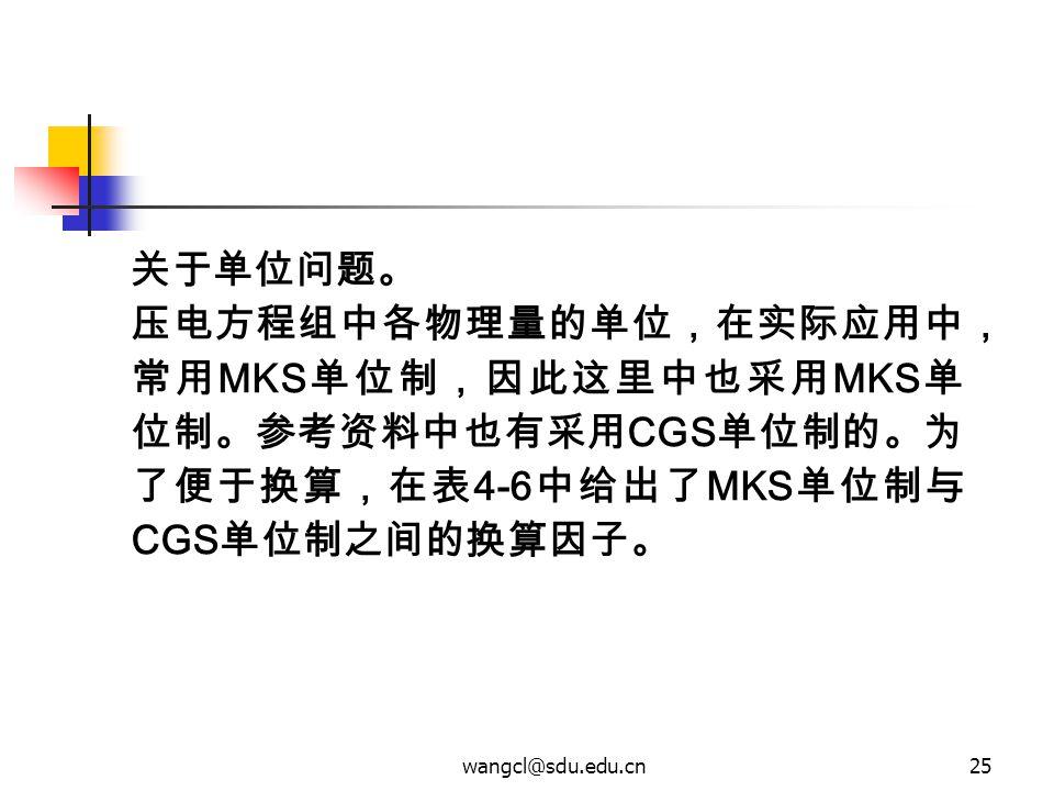 关于单位问题。 压电方程组中各物理量的单位,在实际应用中,常用MKS单位制,因此这里中也采用MKS单位制。参考资料中也有采用CGS单位制的。为了便于换算,在表4-6中给出了MKS单位制与CGS单位制之间的换算因子。