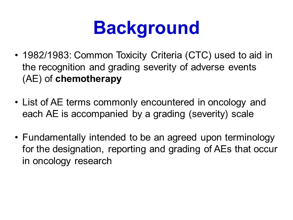 Background 1982/1983: Common Toxicity Criteria (CTC) used to aid in the recognition and grading severity of adverse events (AE) of chemotherapy.