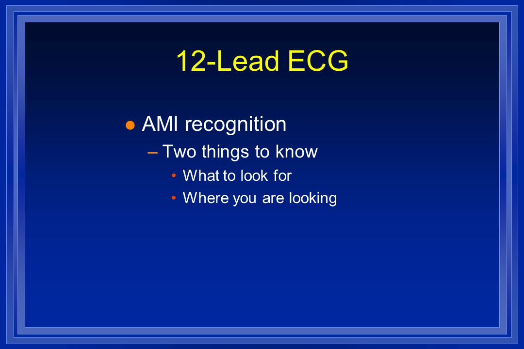 12-Lead ECG AMI recognition Two things to know What to look for