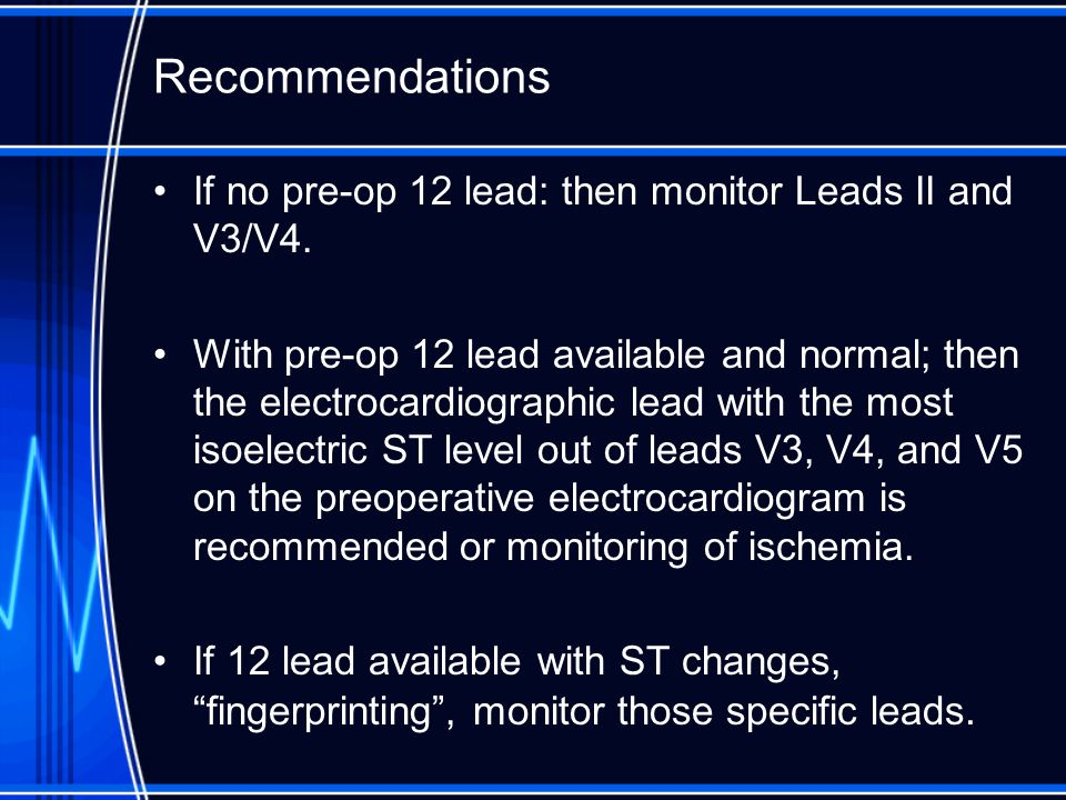 Recommendations If no pre-op 12 lead: then monitor Leads II and V3/V4.
