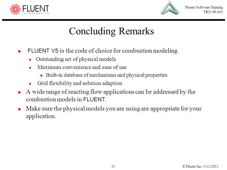Concluding Remarks FLUENT V5 is the code of choice for combustion modeling. Outstanding set of physical models.