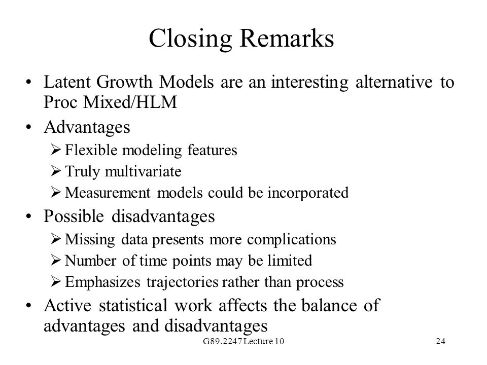 Closing Remarks Latent Growth Models are an interesting alternative to Proc Mixed/HLM. Advantages.