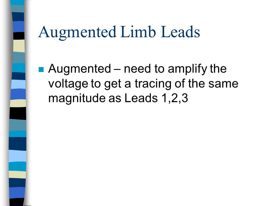 Augmented Limb Leads Augmented – need to amplify the voltage to get a tracing of the same magnitude as Leads 1,2,3.