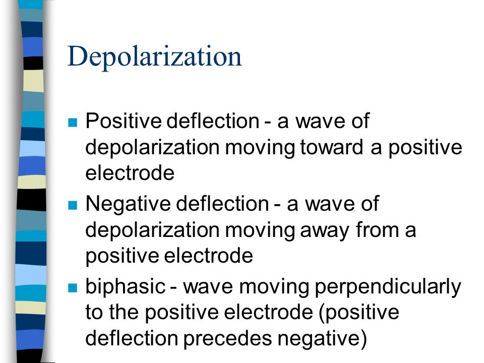Depolarization Positive deflection - a wave of depolarization moving toward a positive electrode.