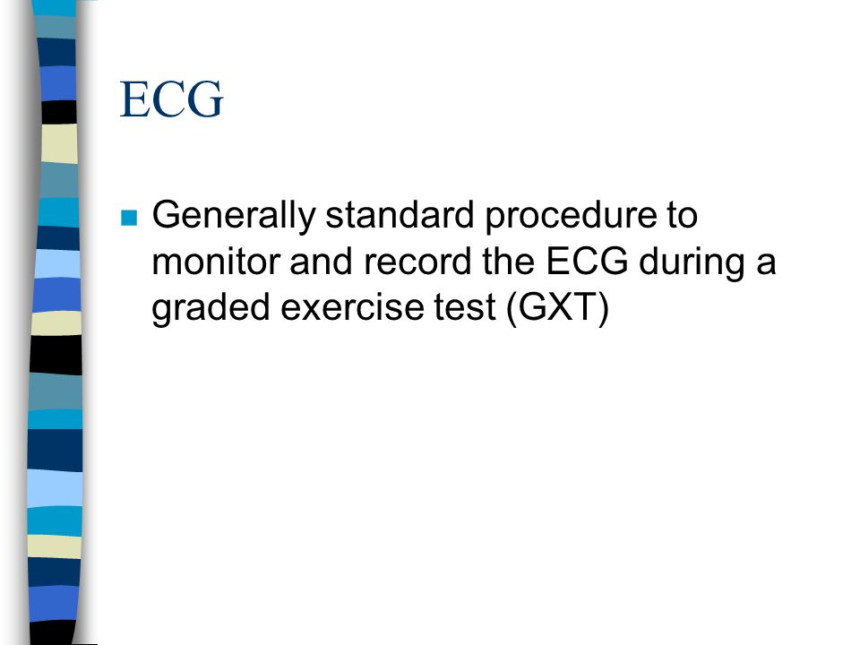 ECG Generally standard procedure to monitor and record the ECG during a graded exercise test (GXT)