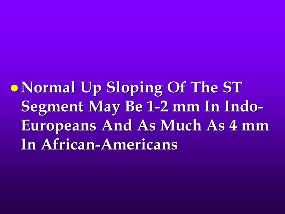 Normal Up Sloping Of The ST Segment May Be 1-2 mm In Indo-Europeans And As Much As 4 mm In African-Americans