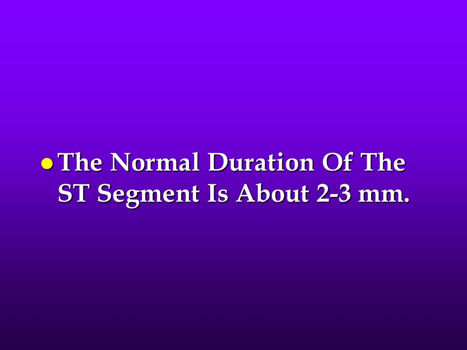 The Normal Duration Of The ST Segment Is About 2-3 mm.